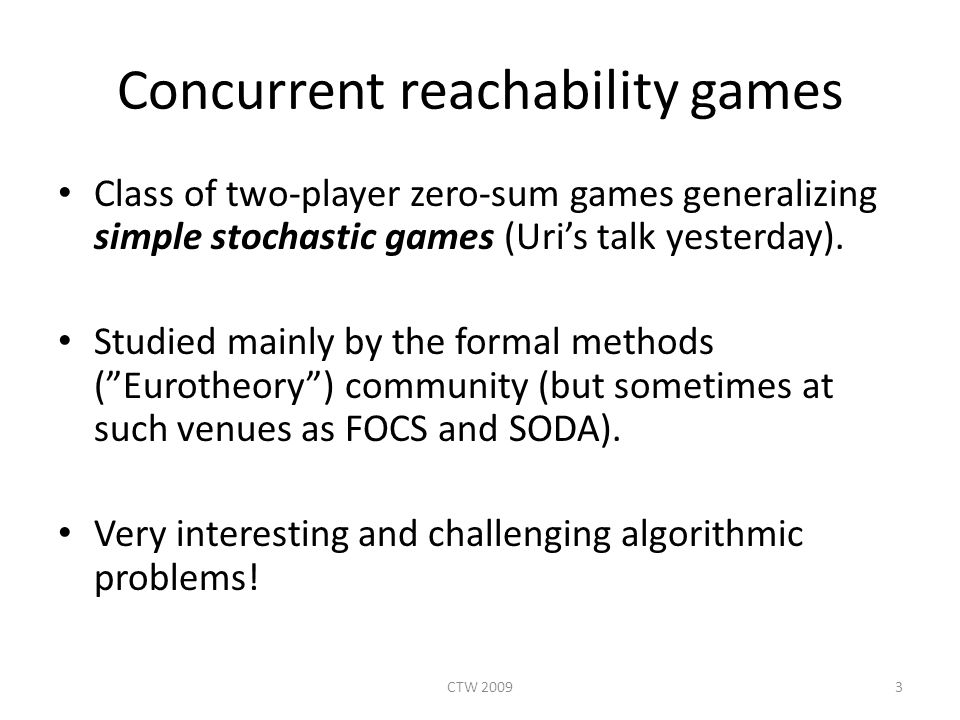 Concurrent reachability games Class of two-player zero-sum games generalizing simple stochastic games (Uri's talk yesterday).