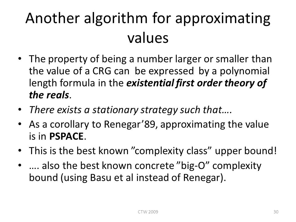Another algorithm for approximating values The property of being a number larger or smaller than the value of a CRG can be expressed by a polynomial length formula in the existential first order theory of the reals.