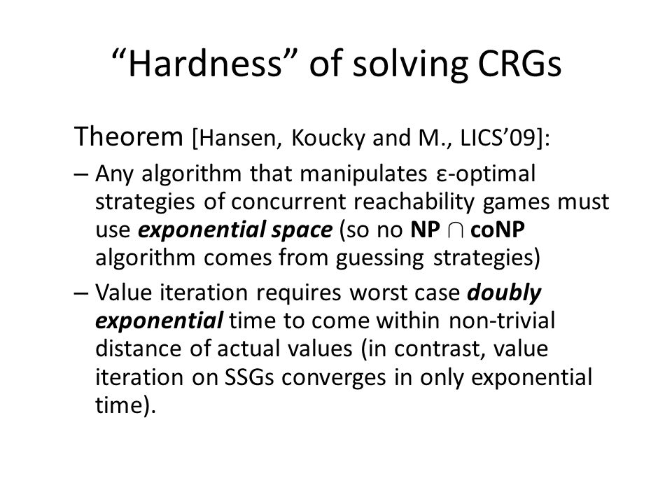 Theorem [Hansen, Koucky and M., LICS'09]: – Any algorithm that manipulates ε-optimal strategies of concurrent reachability games must use exponential space (so no NP Å coNP algorithm comes from guessing strategies) – Value iteration requires worst case doubly exponential time to come within non-trivial distance of actual values (in contrast, value iteration on SSGs converges in only exponential time).