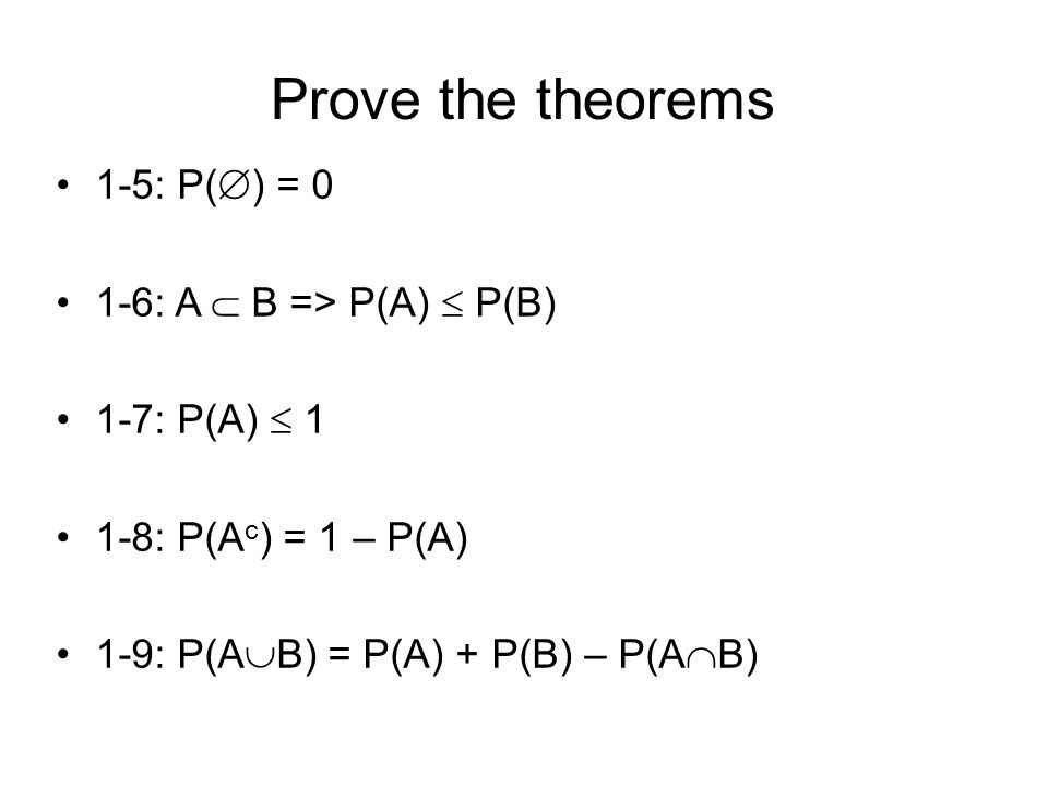 Prove the theorems 1-5: P(  ) = 0 1-6: A  B => P(A)  P(B) 1-7: P(A)  1 1-8: P(A c ) = 1 – P(A) 1-9: P(A  B) = P(A) + P(B) – P(A  B)