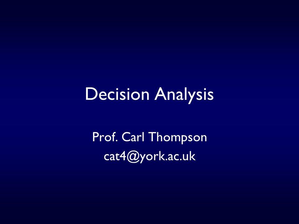 Decision Analysis Prof. Carl Thompson cat4@york.ac.uk