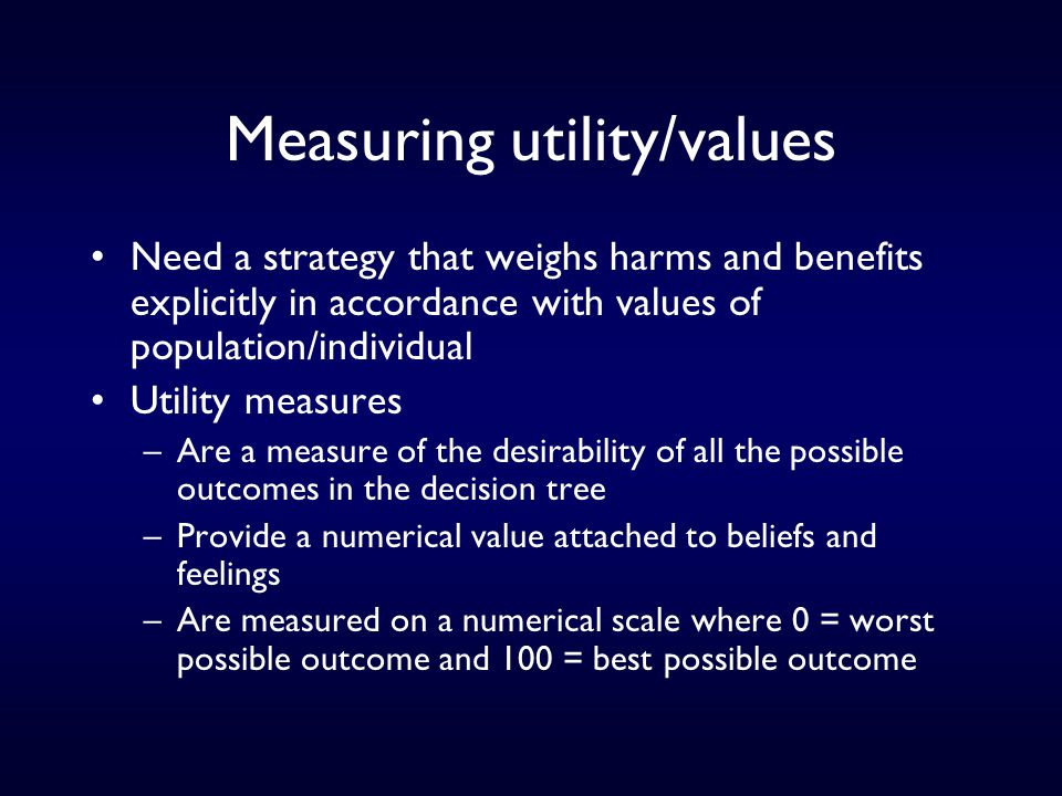 Measuring utility/values Need a strategy that weighs harms and benefits explicitly in accordance with values of population/individual Utility measures –Are a measure of the desirability of all the possible outcomes in the decision tree –Provide a numerical value attached to beliefs and feelings –Are measured on a numerical scale where 0 = worst possible outcome and 100 = best possible outcome