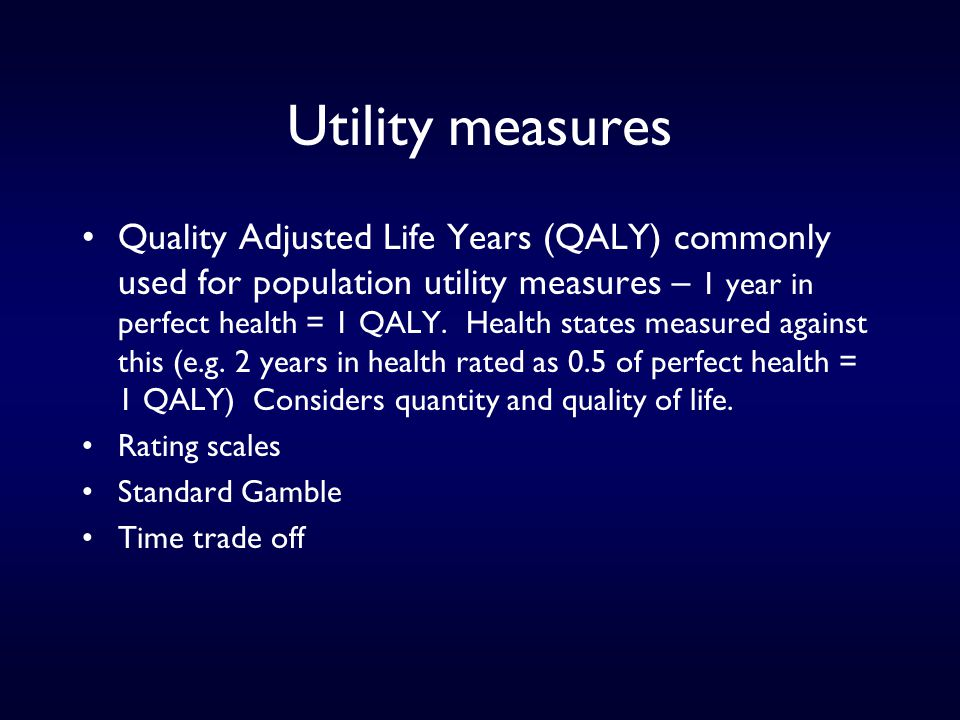 Utility measures Quality Adjusted Life Years (QALY) commonly used for population utility measures – 1 year in perfect health = 1 QALY.