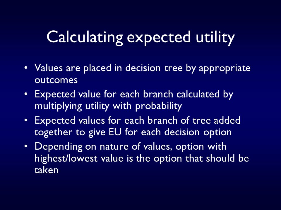 Calculating expected utility Values are placed in decision tree by appropriate outcomes Expected value for each branch calculated by multiplying utility with probability Expected values for each branch of tree added together to give EU for each decision option Depending on nature of values, option with highest/lowest value is the option that should be taken