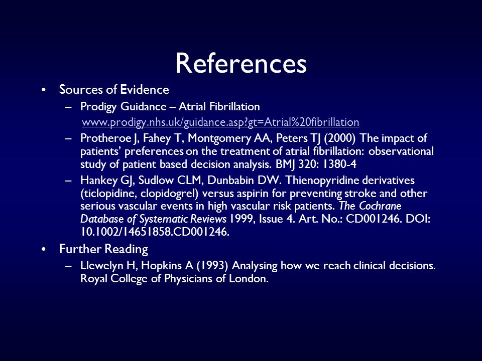 References Sources of Evidence –Prodigy Guidance – Atrial Fibrillation www.prodigy.nhs.uk/guidance.asp?gt=Atrial%20fibrillation –Protheroe J, Fahey T, Montgomery AA, Peters TJ (2000) The impact of patients' preferences on the treatment of atrial fibrillation: observational study of patient based decision analysis.