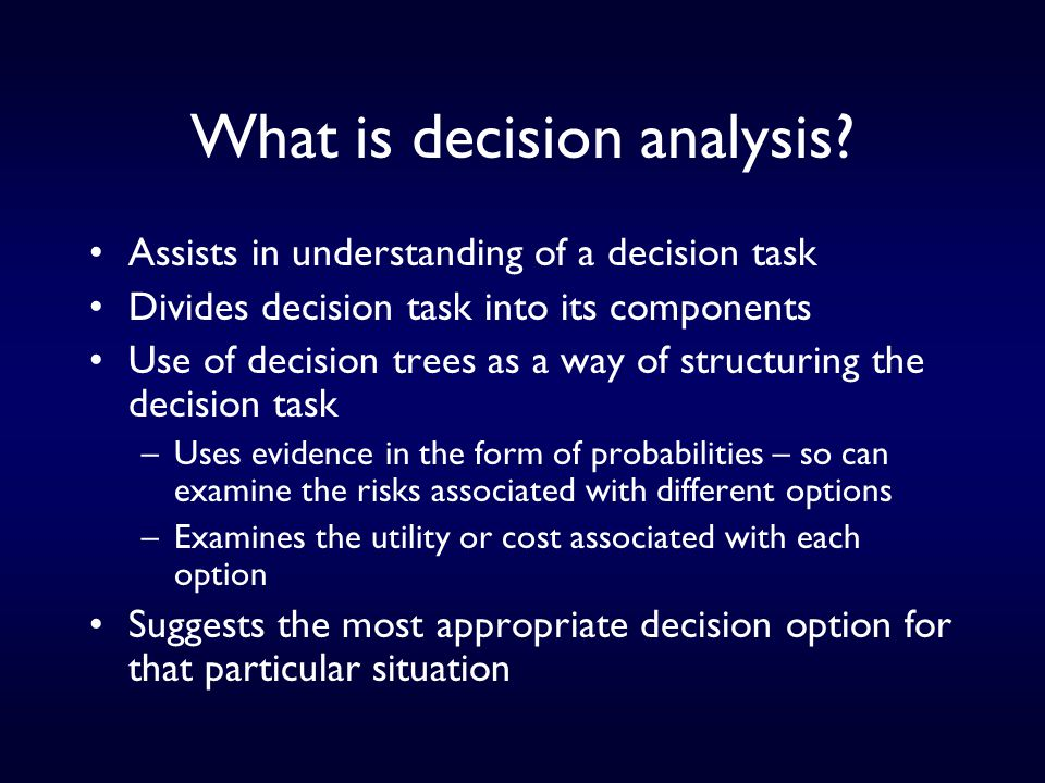 Stages in a decision analysis Structure the problem as a decision tree - identifying choices, information (what is and is not known) and preferences assess numerically the probability (chances) of every choice branch assess numerically the utility (preferences) of every outcome state identify option which maximises expected utility carry out a sensitivity analysis to explore effect of varying judgements 'toss -up' if two options have same EU (Dowie, 1993)