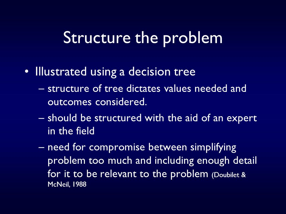 Structure the problem Illustrated using a decision tree –structure of tree dictates values needed and outcomes considered.