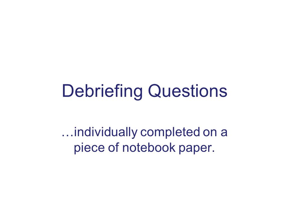 Debriefing Questions …individually completed on a piece of notebook paper.