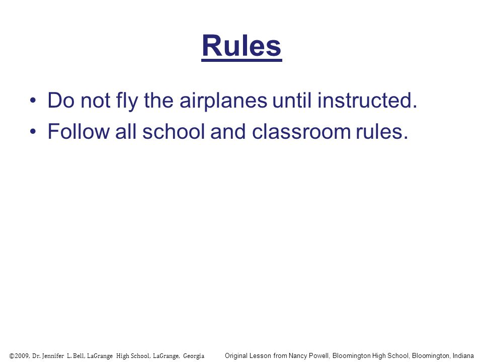 Rules Do not fly the airplanes until instructed. Follow all school and classroom rules. ©2009, Dr. Jennifer L. Bell, LaGrange High School, LaGrange, G