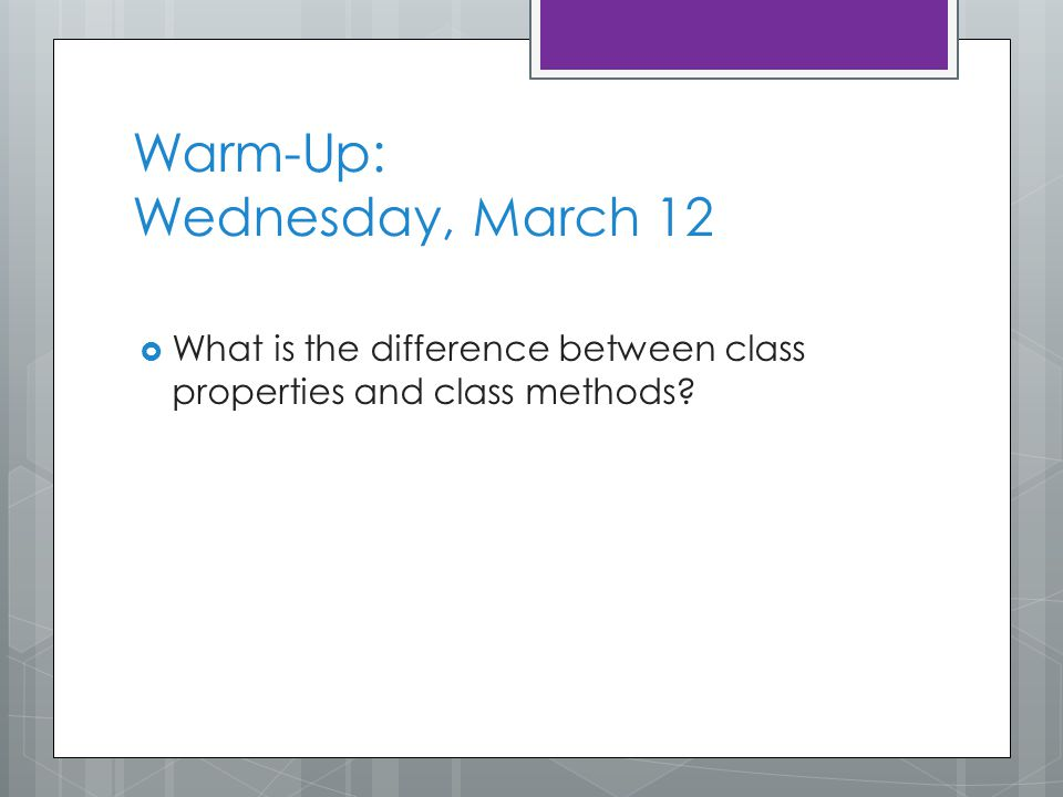 Warm-Up: Wednesday, March 12  What is the difference between class properties and class methods