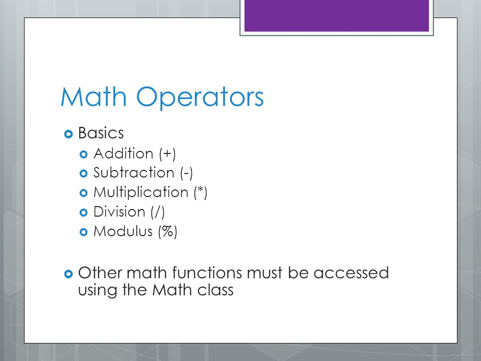 Math Operators  Basics  Addition (+)  Subtraction (-)  Multiplication (*)  Division (/)  Modulus (%)  Other math functions must be accessed using the Math class