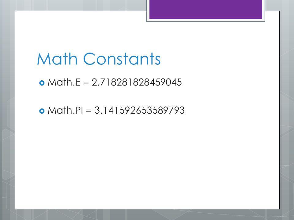 Math Constants  Math.E = 2.718281828459045  Math.PI = 3.141592653589793