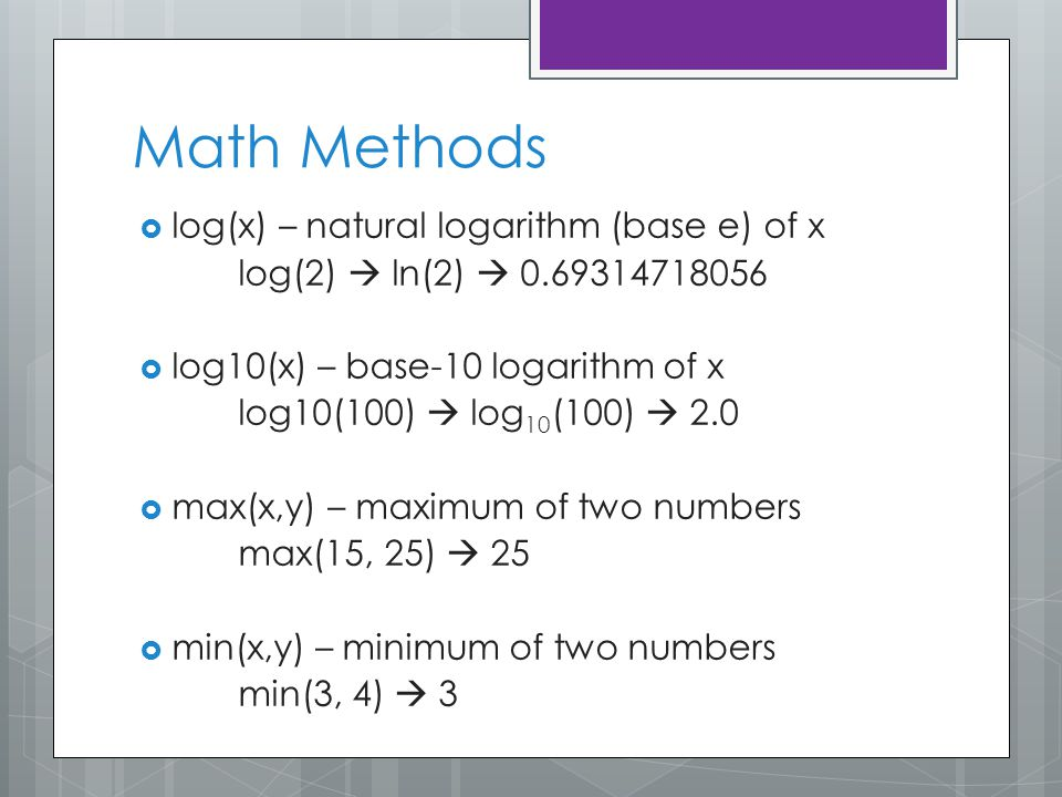 Math Methods  log(x) – natural logarithm (base e) of x log(2)  ln(2)  0.69314718056  log10(x) – base-10 logarithm of x log10(100)  log 10 (100)  2.0  max(x,y) – maximum of two numbers max(15, 25)  25  min(x,y) – minimum of two numbers min(3, 4)  3