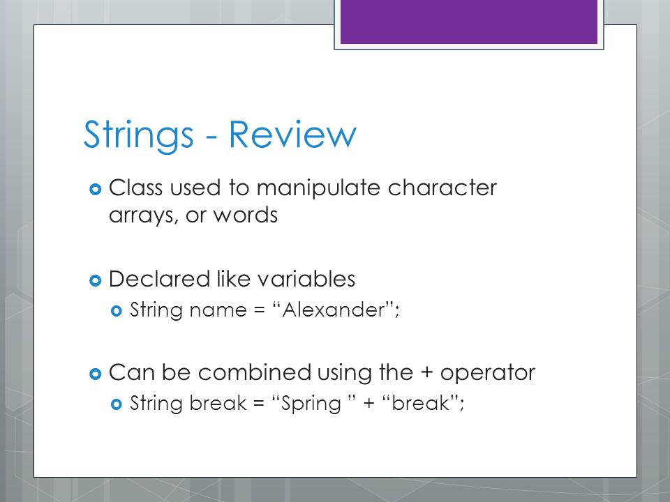 Strings - Review  Class used to manipulate character arrays, or words  Declared like variables  String name = Alexander ;  Can be combined using the + operator  String break = Spring + break ;