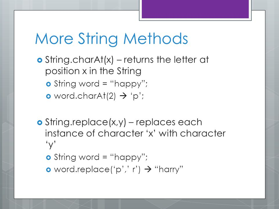 More String Methods  String.charAt(x) – returns the letter at position x in the String  String word = happy ;  word.charAt(2)  'p';  String.replace(x,y) – replaces each instance of character 'x' with character 'y'  String word = happy ;  word.replace('p',' r')  harry