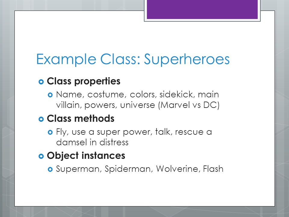 Example Class: Superheroes  Class properties  Name, costume, colors, sidekick, main villain, powers, universe (Marvel vs DC)  Class methods  Fly, use a super power, talk, rescue a damsel in distress  Object instances  Superman, Spiderman, Wolverine, Flash