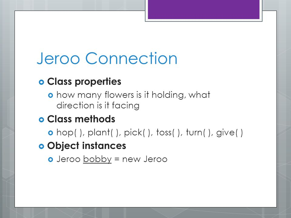 Jeroo Connection  Class properties  how many flowers is it holding, what direction is it facing  Class methods  hop( ), plant( ), pick( ), toss( ), turn( ), give( )  Object instances  Jeroo bobby = new Jeroo