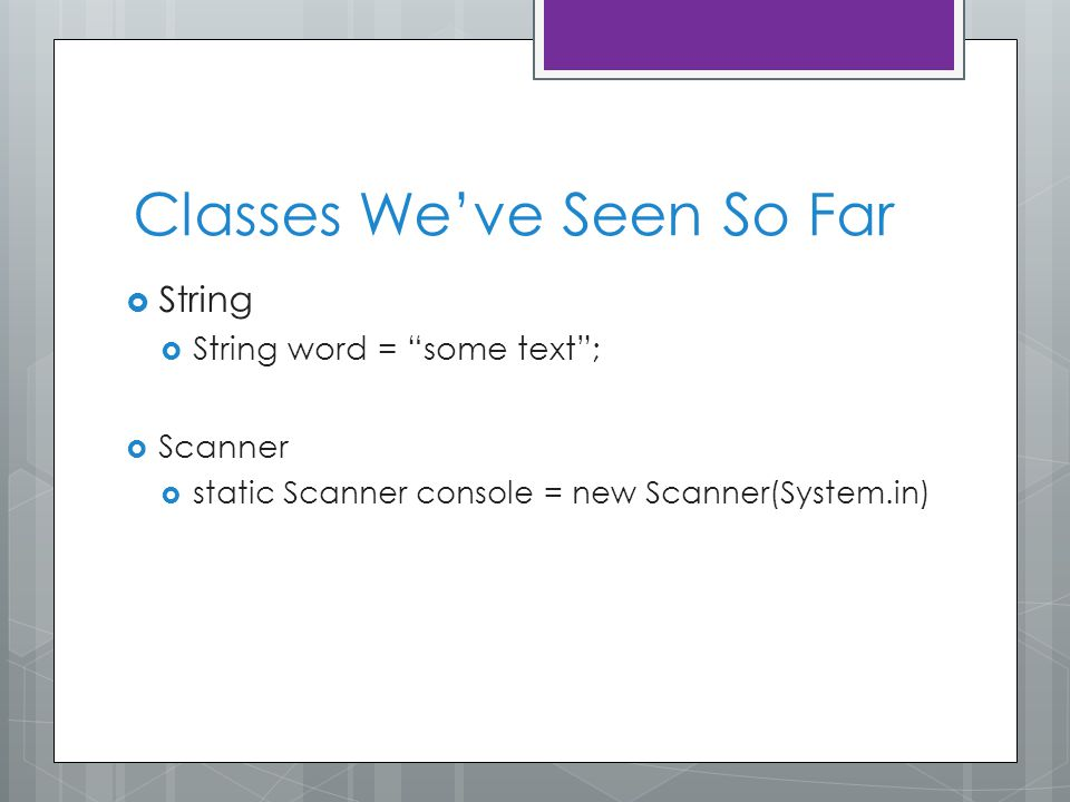 Classes We've Seen So Far  String  String word = some text ;  Scanner  static Scanner console = new Scanner(System.in)