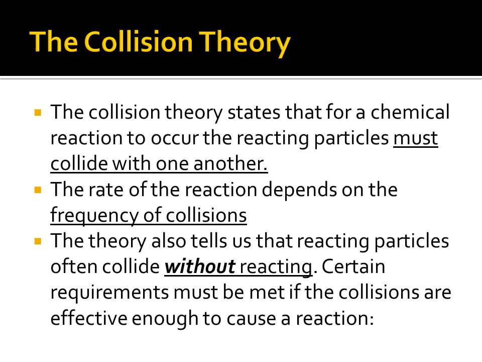  The collision theory states that for a chemical reaction to occur the reacting particles must collide with one another.