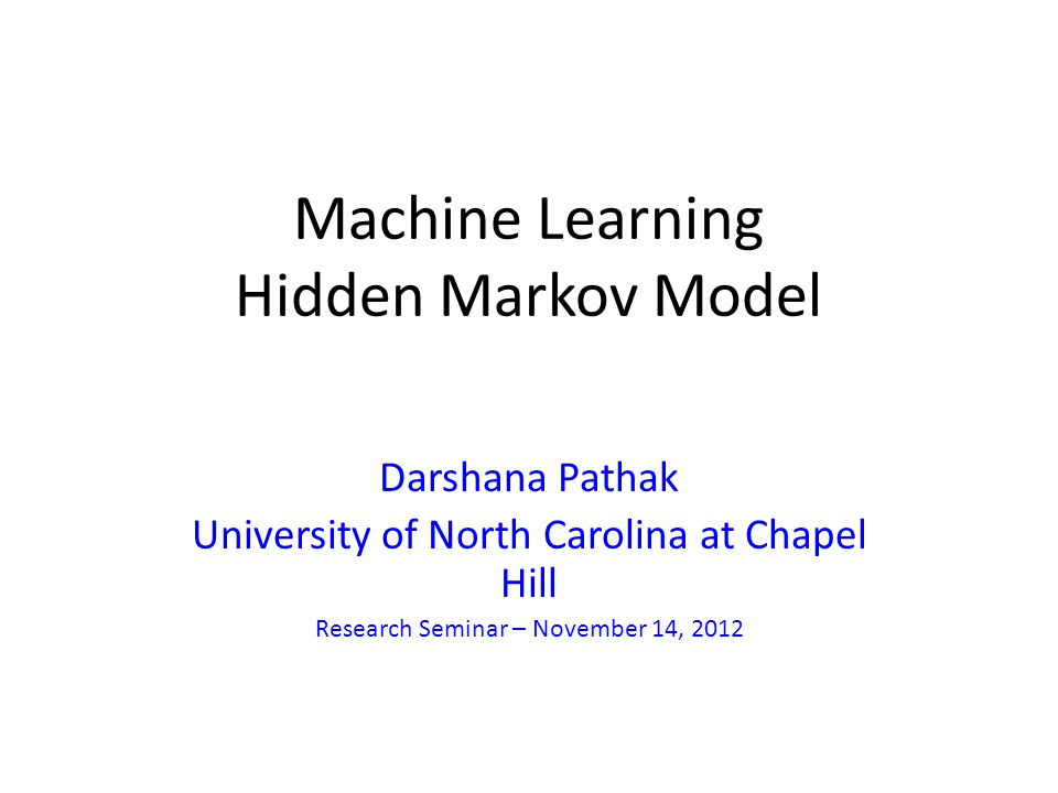 Machine Learning Hidden Markov Model Darshana Pathak University of North Carolina at Chapel Hill Research Seminar – November 14, 2012