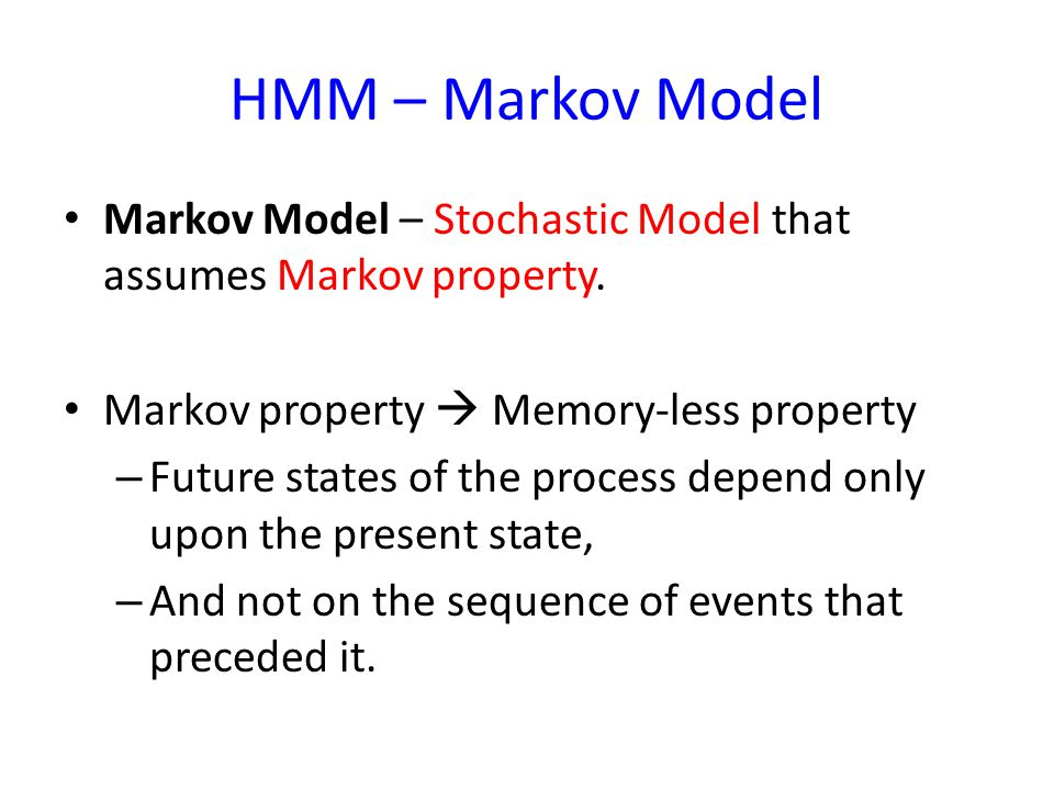 HMM – Markov Model Markov Model – Stochastic Model that assumes Markov property. Markov property  Memory-less property – Future states of the process