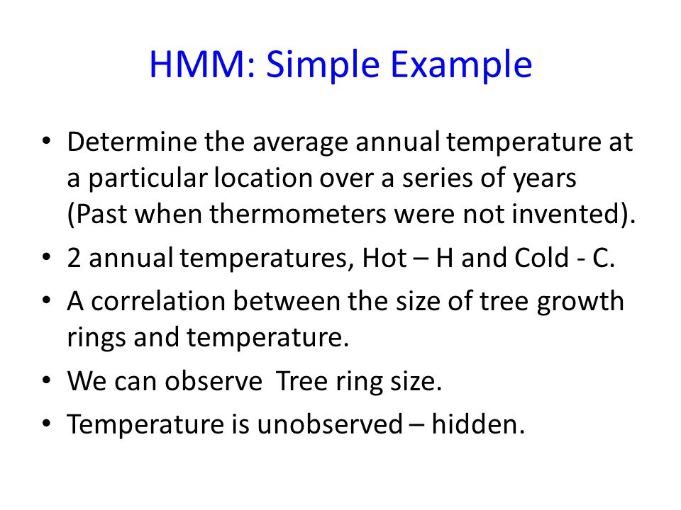 HMM: Simple Example Determine the average annual temperature at a particular location over a series of years (Past when thermometers were not invented