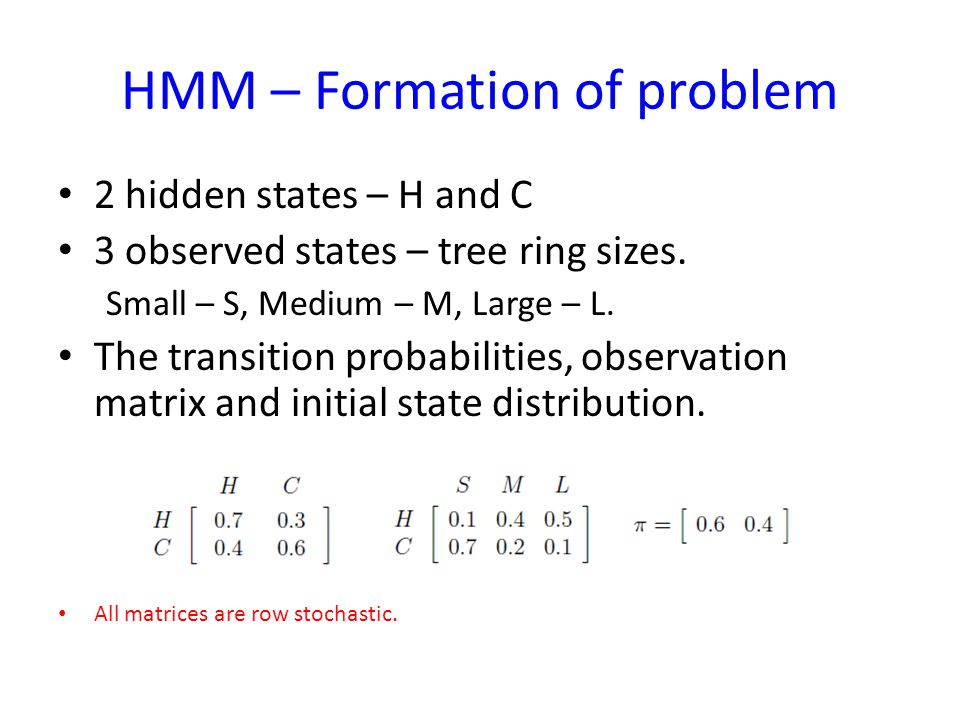 HMM – Formation of problem 2 hidden states – H and C 3 observed states – tree ring sizes. Small – S, Medium – M, Large – L. The transition probabiliti