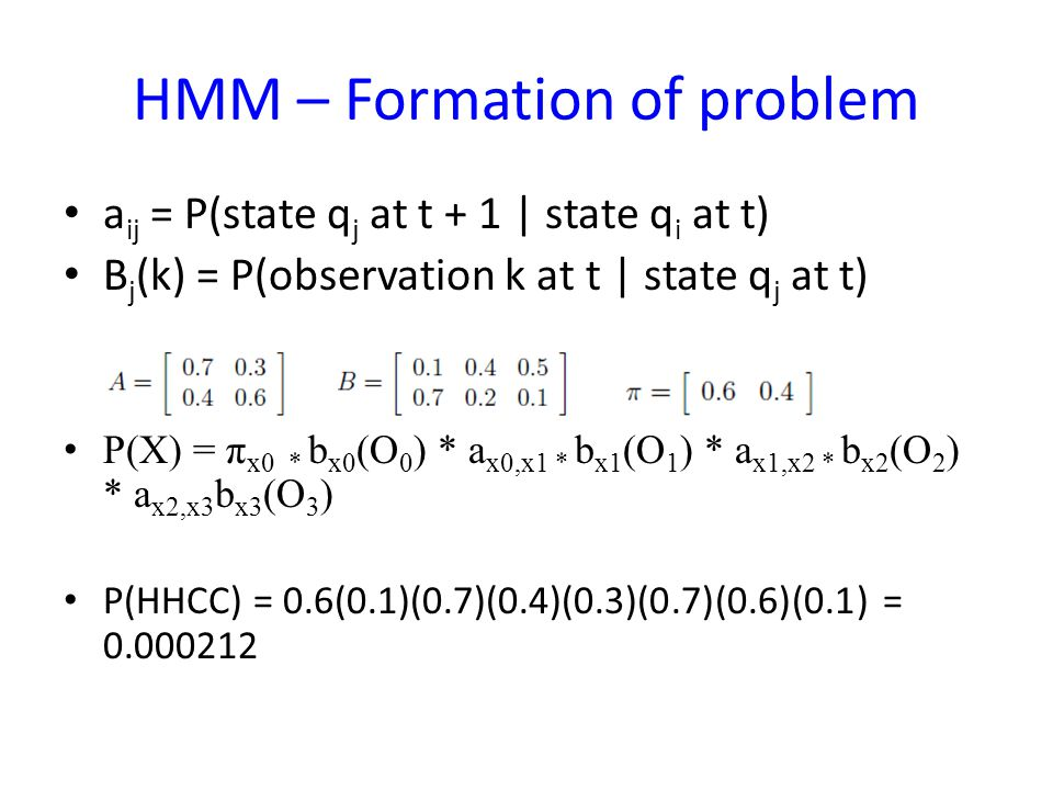 HMM – Formation of problem a ij = P(state q j at t + 1 | state q i at t) B j (k) = P(observation k at t | state q j at t) P(X) = π x0 * b x0 (O 0 ) * a x0,x1 * b x1 (O 1 ) * a x1,x2 * b x2 (O 2 ) * a x2,x3 b x3 (O 3 ) P(HHCC) = 0.6(0.1)(0.7)(0.4)(0.3)(0.7)(0.6)(0.1) = 0.000212