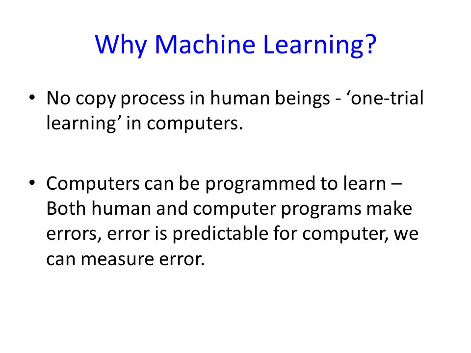 Why Machine Learning? No copy process in human beings - 'one-trial learning' in computers. Computers can be programmed to learn – Both human and compu