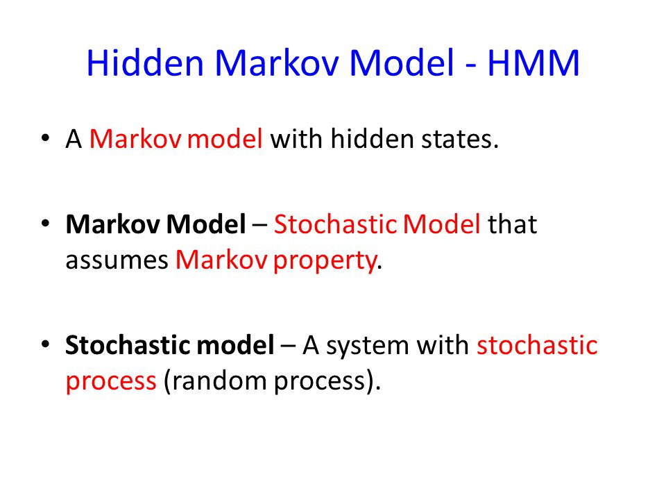 Hidden Markov Model - HMM A Markov model with hidden states. Markov Model – Stochastic Model that assumes Markov property. Stochastic model – A system