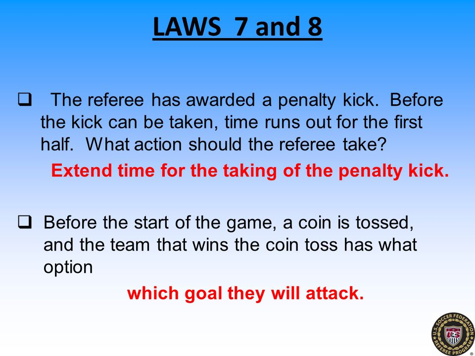  The referee has awarded a penalty kick. Before the kick can be taken, time runs out for the first half. What action should the referee take? Extend