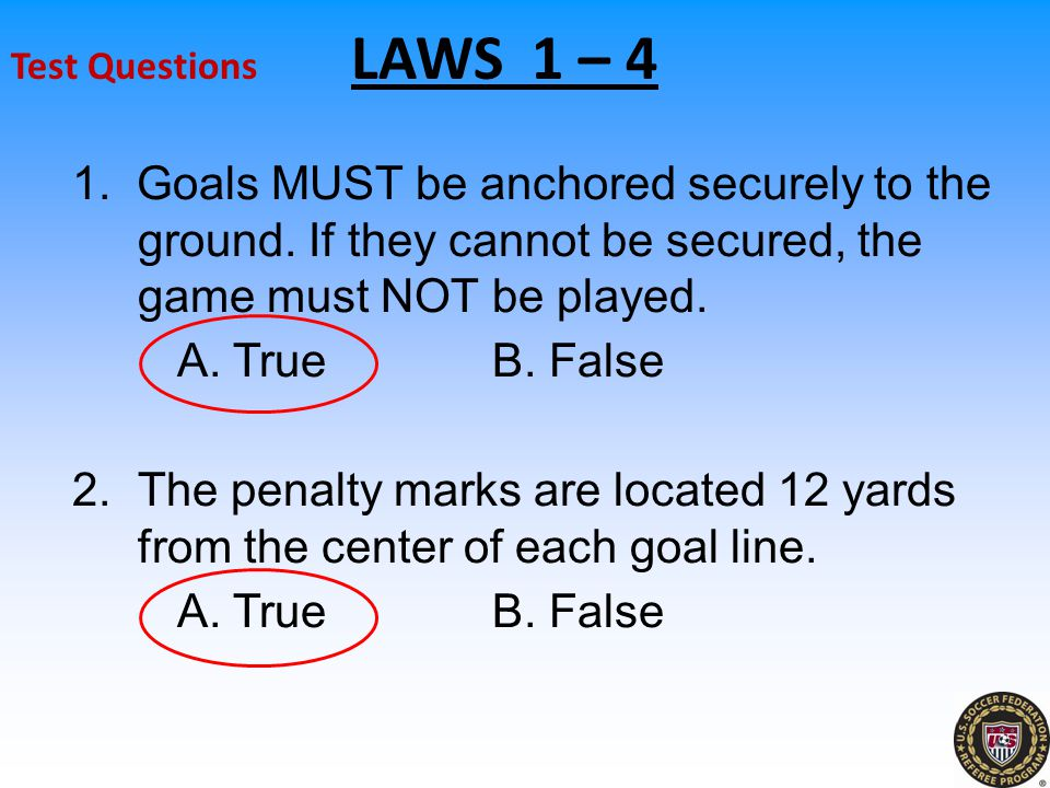 Test Questions LAWS 1 – 4 1.Goals MUST be anchored securely to the ground.