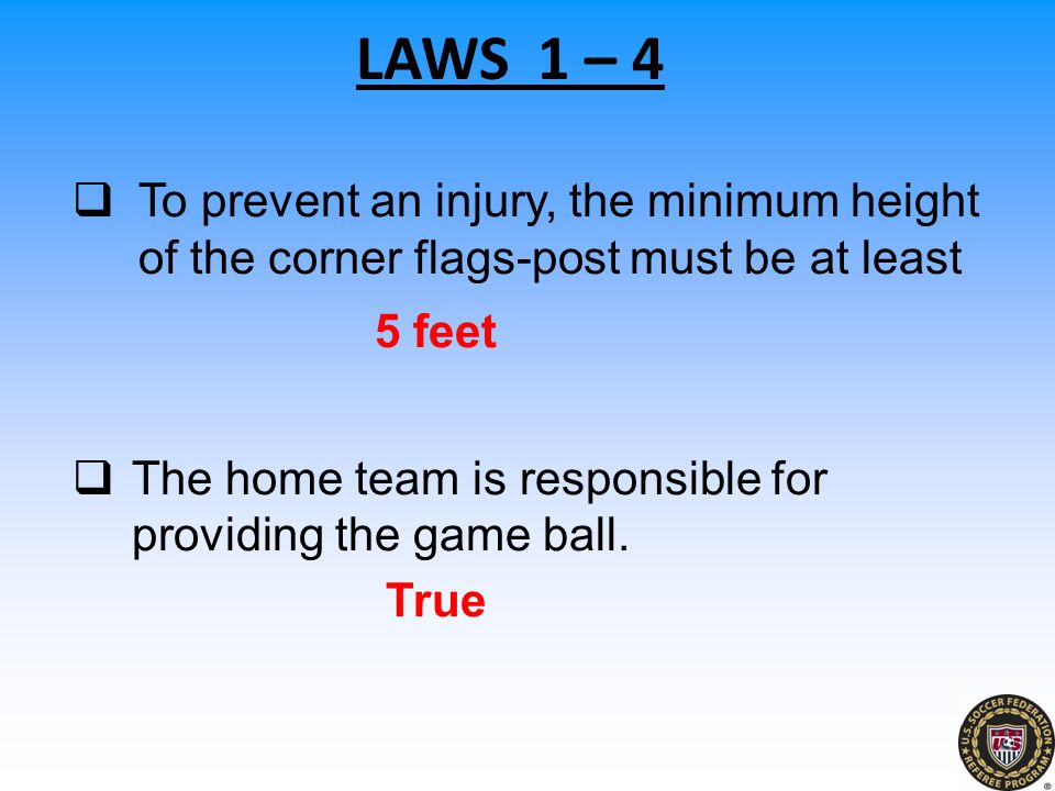  To prevent an injury, the minimum height of the corner flags-post must be at least 5 feet  The home team is responsible for providing the game ball.