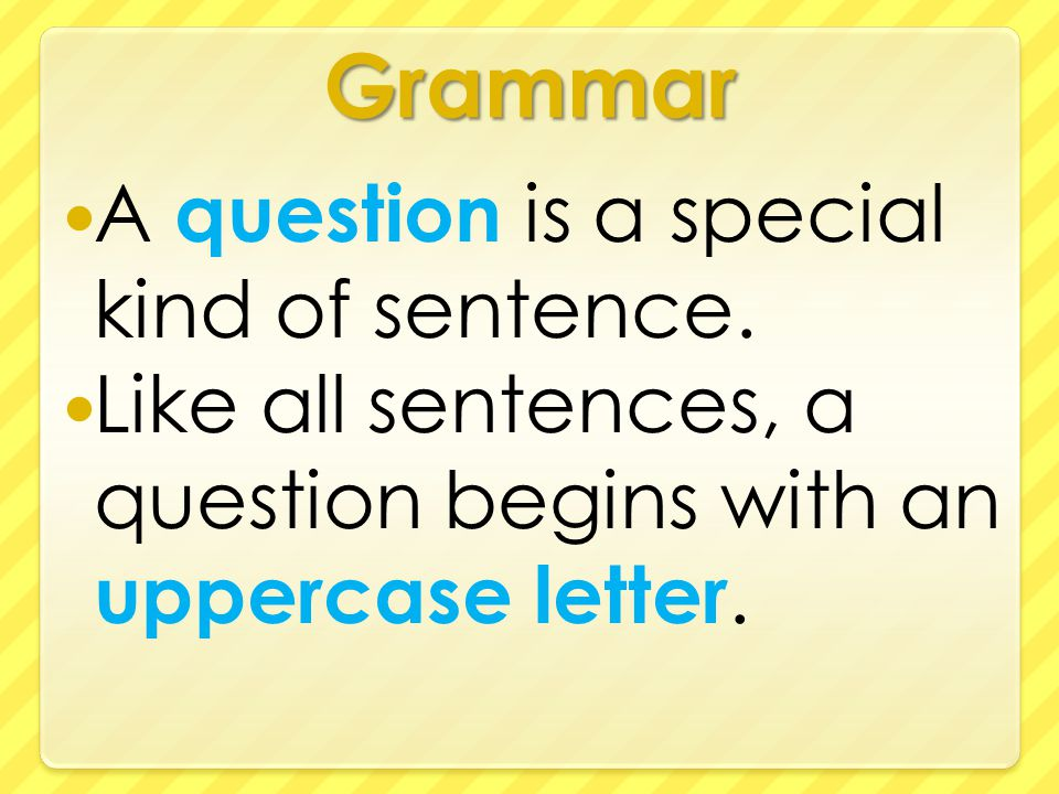 Grammar A question is a special kind of sentence.