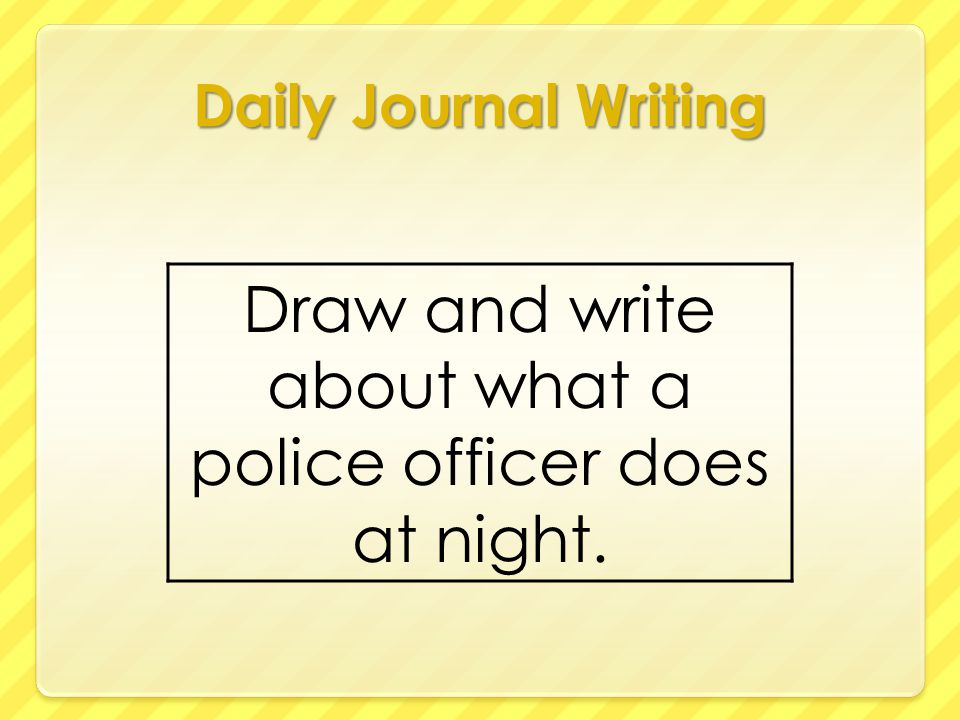 Daily Journal Writing Draw and write about what a police officer does at night.