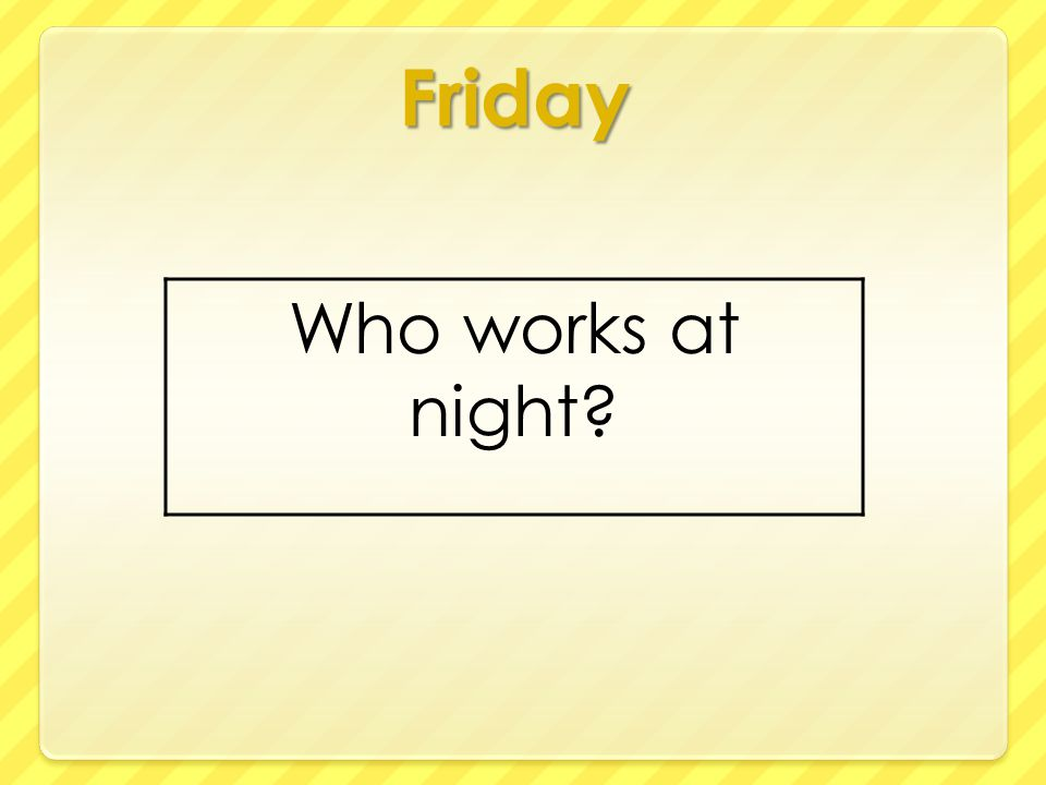 Friday Who works at night?