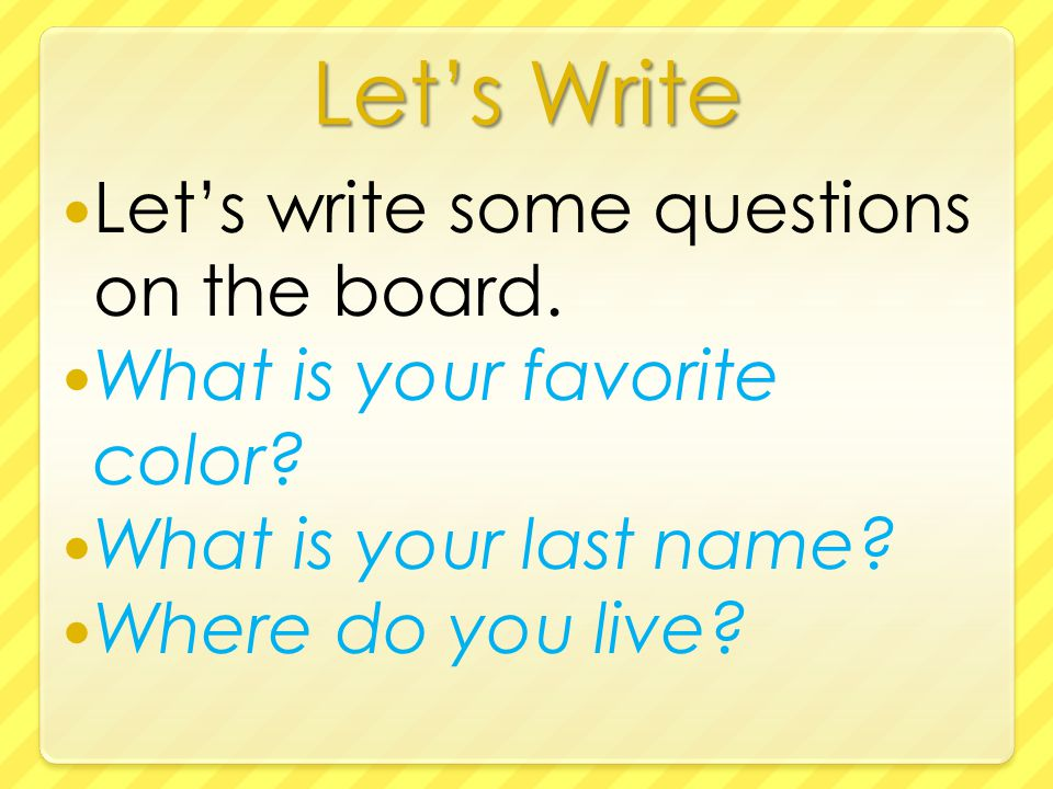 Let's Write Let's write some questions on the board.