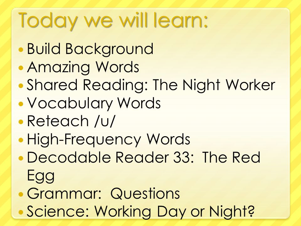 Today we will learn: Build Background Amazing Words Shared Reading: The Night Worker Vocabulary Words Reteach /u/ High-Frequency Words Decodable Reader 33: The Red Egg Grammar: Questions Science: Working Day or Night?