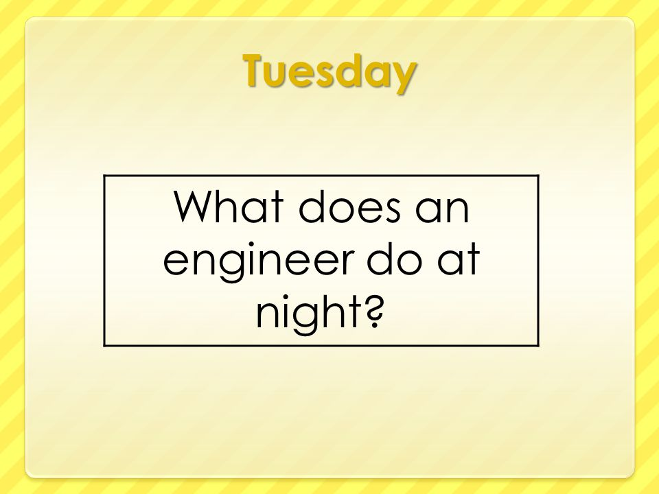 Tuesday What does an engineer do at night?