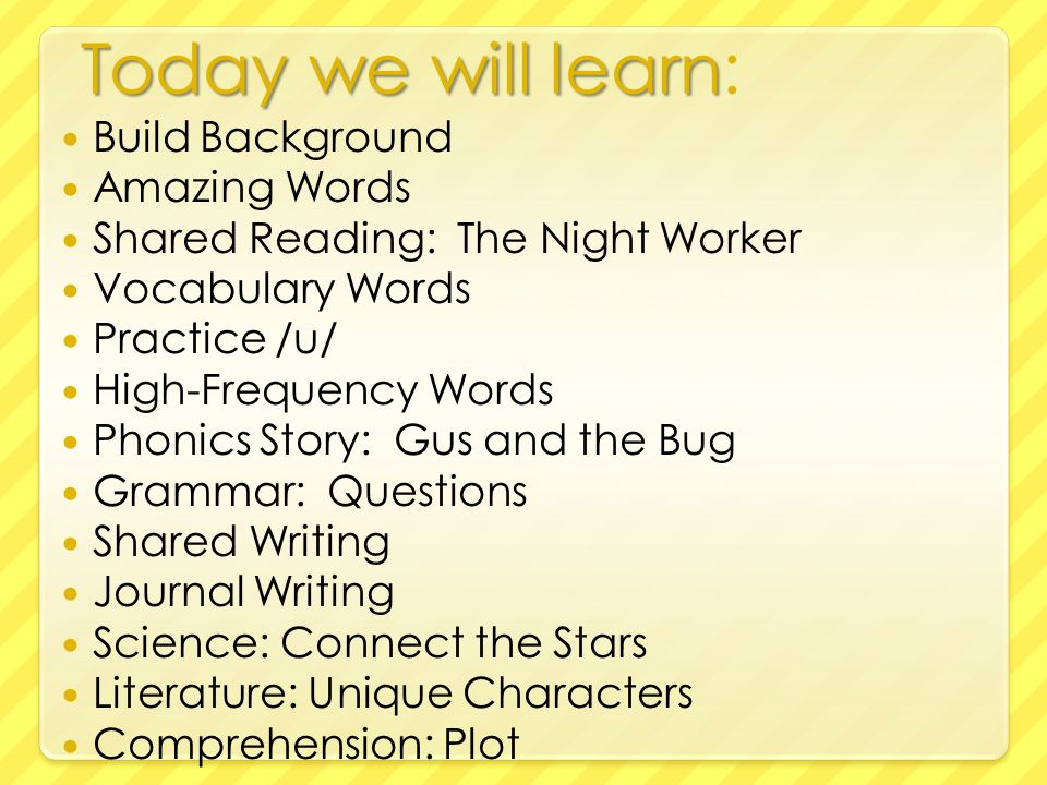 Today we will learn Today we will learn: Build Background Amazing Words Shared Reading: The Night Worker Vocabulary Words Practice /u/ High-Frequency Words Phonics Story: Gus and the Bug Grammar: Questions Shared Writing Journal Writing Science: Connect the Stars Literature: Unique Characters Comprehension: Plot