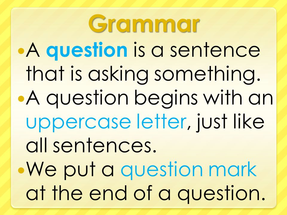 Grammar A question is a sentence that is asking something.
