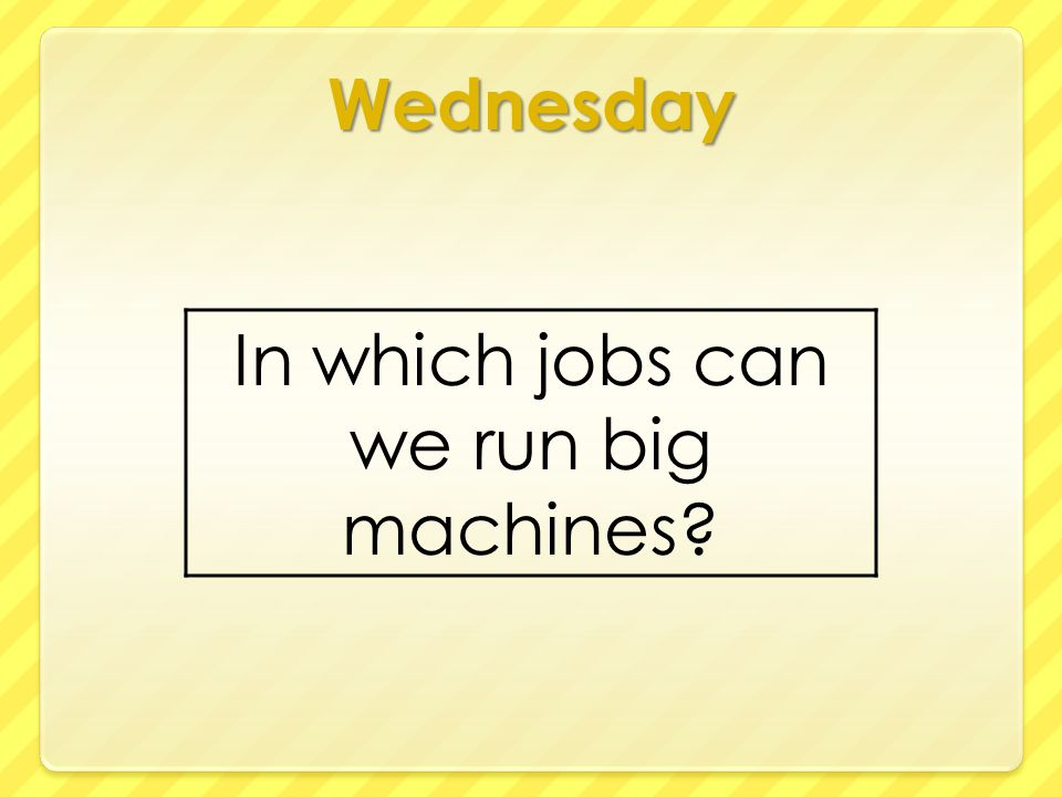 Wednesday In which jobs can we run big machines?