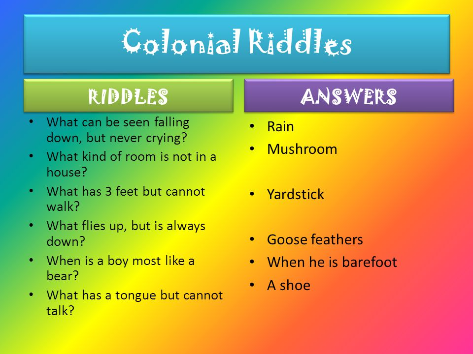 Colonial Riddles Colonial Riddles RIDDLES What can be seen falling down, but never crying.