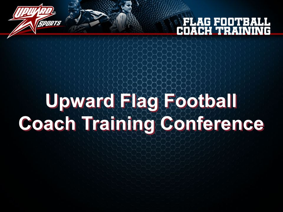 What we will cover at this training Primary responsibilities of an Upward Flag Football Coach The basics of flag football practices  Coach resources to assist you in conducting practices  How to conduct mid-practice devotions The basics of flag football game days  Rules unique to Upward Flag Football  Understanding the substitution system  Player recognition through game day stars