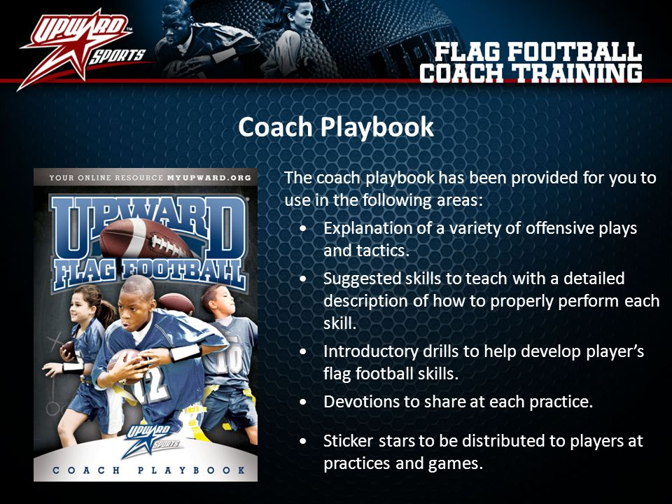Online Coach Resource (MyUpward.org) The coach resources of MyUpward.org contain everything you need to be a successful Upward Flag Football Coach, including: Skills and Drills Weekly practice devotions Rules unique to Upward Flag Football Substitutions Upward Flag Football Stars – Game day recognition