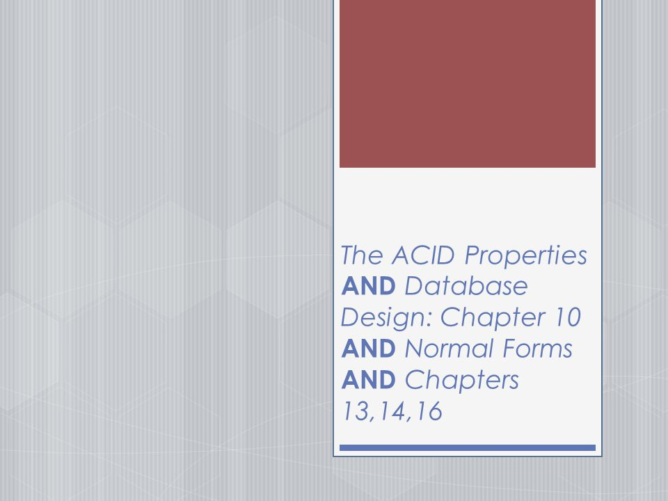 The ACID Properties AND Database Design: Chapter 10 AND Normal Forms AND Chapters 13,14,16