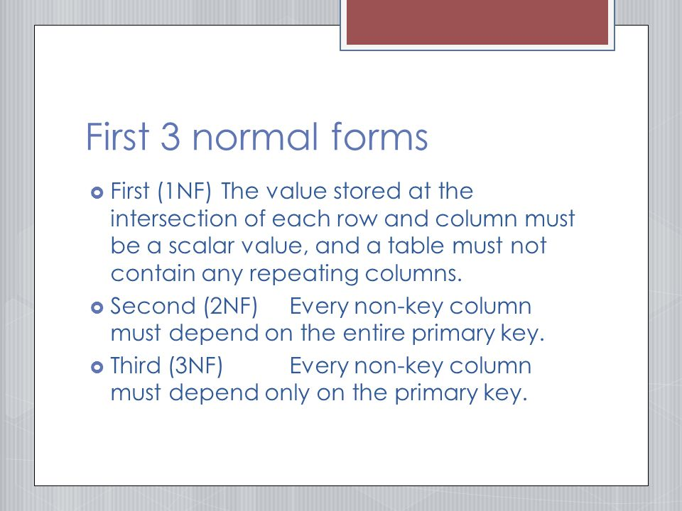 First 3 normal forms  First (1NF)The value stored at the intersection of each row and column must be a scalar value, and a table must not contain any repeating columns.