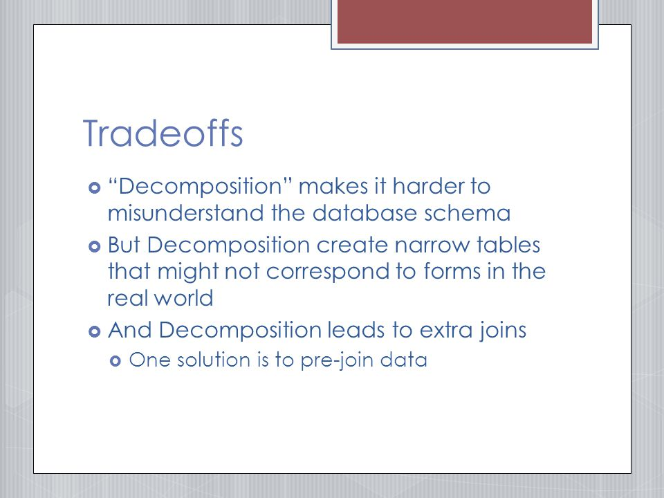 Tradeoffs  Decomposition makes it harder to misunderstand the database schema  But Decomposition create narrow tables that might not correspond to forms in the real world  And Decomposition leads to extra joins  One solution is to pre-join data
