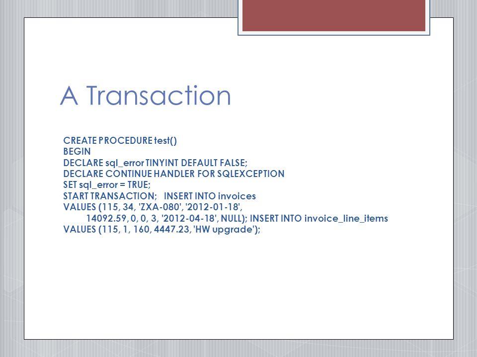 A Transaction CREATE PROCEDURE test() BEGIN DECLARE sql_error TINYINT DEFAULT FALSE; DECLARE CONTINUE HANDLER FOR SQLEXCEPTION SET sql_error = TRUE; START TRANSACTION; INSERT INTO invoices VALUES (115, 34, ZXA-080 , 2012-01-18 , 14092.59, 0, 0, 3, 2012-04-18 , NULL); INSERT INTO invoice_line_items VALUES (115, 1, 160, 4447.23, HW upgrade );
