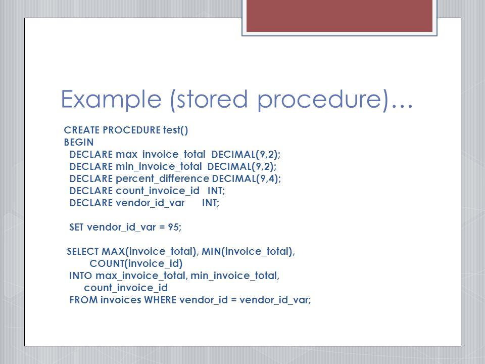 Example (stored procedure)… CREATE PROCEDURE test() BEGIN DECLARE max_invoice_total DECIMAL(9,2); DECLARE min_invoice_total DECIMAL(9,2); DECLARE percent_difference DECIMAL(9,4); DECLARE count_invoice_id INT; DECLARE vendor_id_var INT; SET vendor_id_var = 95; SELECT MAX(invoice_total), MIN(invoice_total), COUNT(invoice_id) INTO max_invoice_total, min_invoice_total, count_invoice_id FROM invoices WHERE vendor_id = vendor_id_var;
